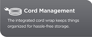 Cord Management. The integrated cord wrap keeps things organized for hassle-free storage.