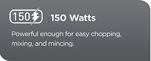 150 Watts. Powerful enough for easy chopping, mixing and mincing.