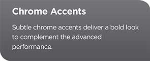 Chrome Accents - Subtle chrome accents deliver a bold look to complement the advanced performance