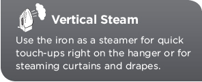 Vertical Steam. Use the iron as a steamer for quick touch-ups right on the hanger or for steaming curtains and drapes.
