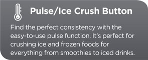 Pulse/Ice Crush Button. Find the perfect consistency with the easy-to-use pulse function. It's perfect for crushing ice and frozen foods for everything from smoothies to iced drinks.