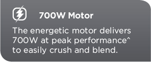 700W Motor. The energetic motor delivers 700W at peak performance to easily crush and blend.