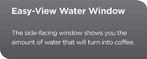 Easy View Water Window | The side-facing window shows you the amount of water that will turn into coffee
