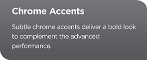 Chrome Accents - Subtle chrome accents deliver a bold look to complement the advanced performance.